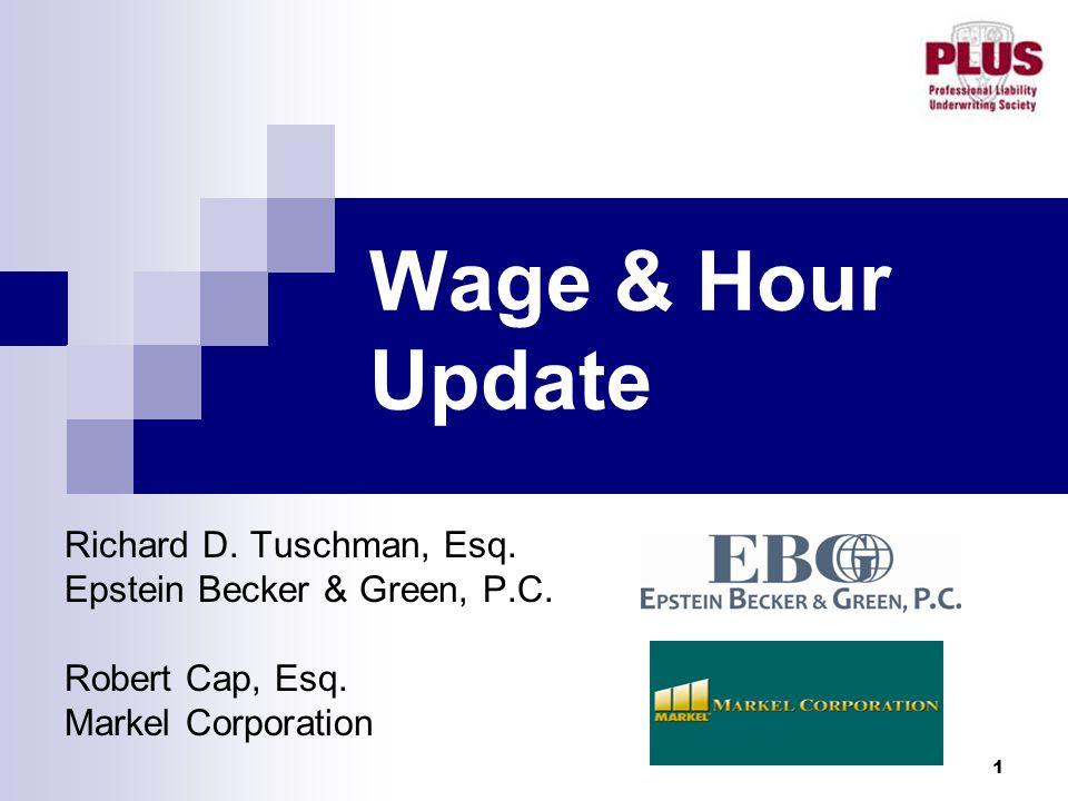 1 Wage & Hour Update Richard D. Tuschman, Esq. Epstein Becker & Green, P.C. Robert Cap, Esq. Markel Corporation