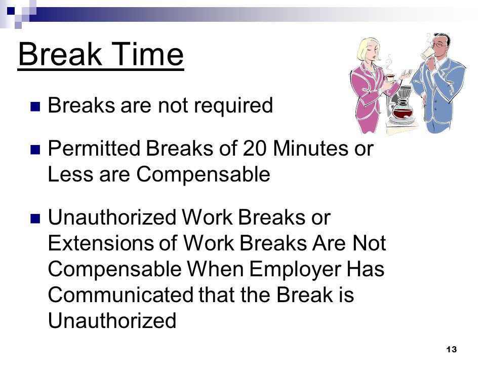 13 Breaks are not required Permitted Breaks of 20 Minutes or Less are Compensable Unauthorized Work Breaks or Extensions of Work Breaks Are Not Compensable When Employer Has Communicated that the Break is Unauthorized Break Time