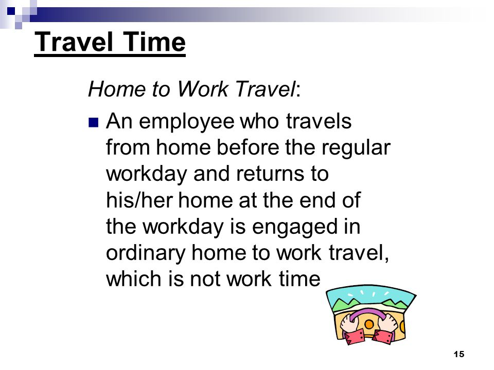 15 Home to Work Travel: An employee who travels from home before the regular workday and returns to his/her home at the end of the workday is engaged in ordinary home to work travel, which is not work time Travel Time