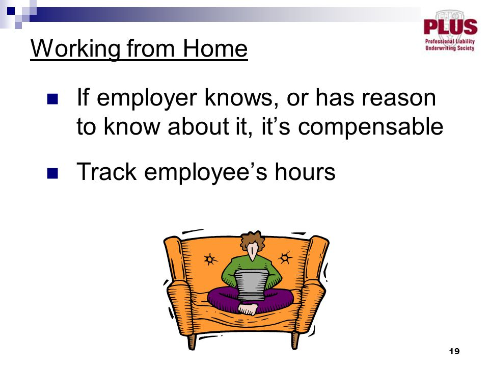 19 Working from Home If employer knows, or has reason to know about it, it's compensable Track employee's hours