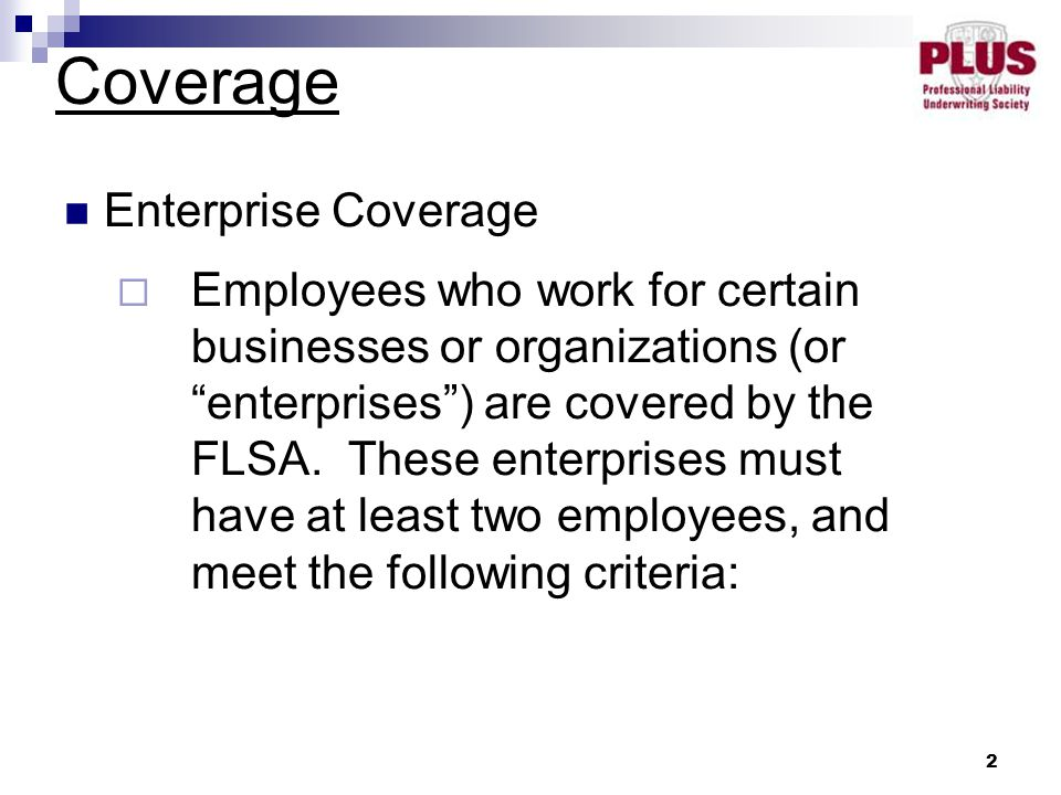 2 Enterprise Coverage  Employees who work for certain businesses or organizations (or enterprises ) are covered by the FLSA.