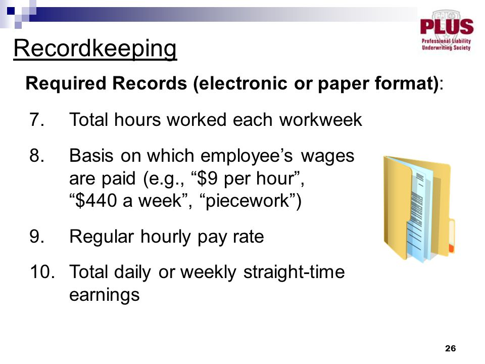 """26 Recordkeeping Required Records (electronic or paper format): 7.Total hours worked each workweek 8.Basis on which employee's wages are paid (e.g., """""""
