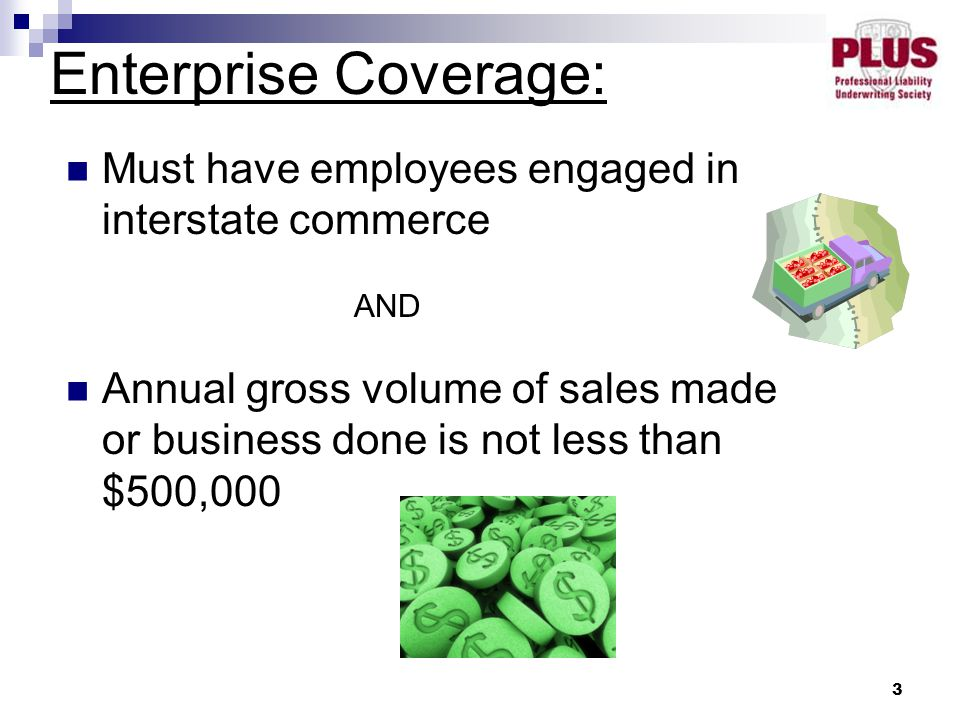 3 Must have employees engaged in interstate commerce AND Annual gross volume of sales made or business done is not less than $500,000 Enterprise Cover