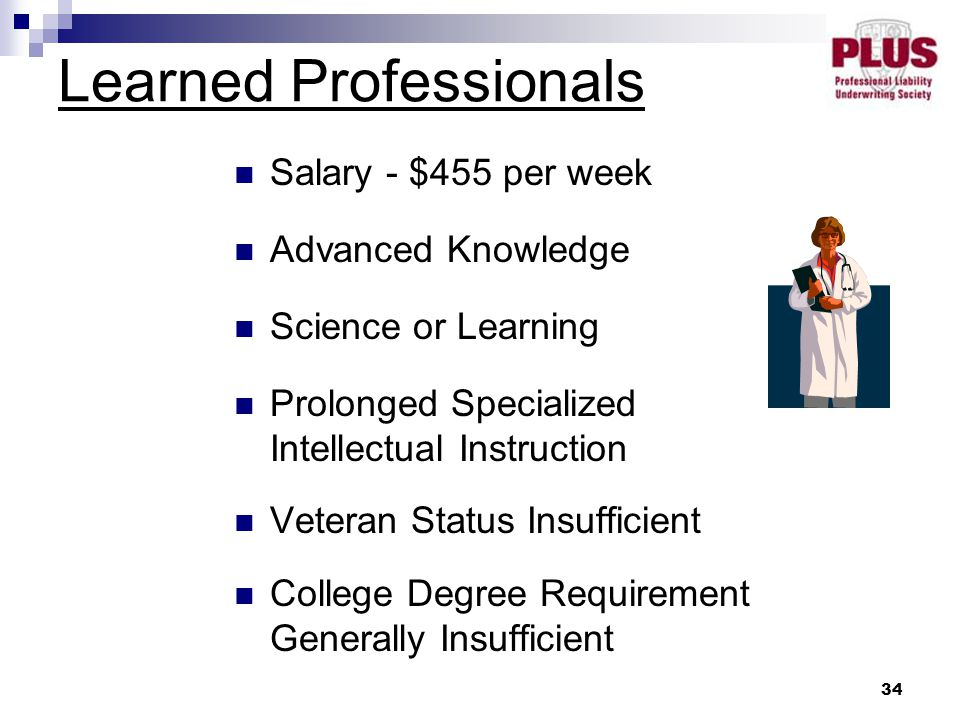 34 Learned Professionals Salary - $455 per week Advanced Knowledge Science or Learning Prolonged Specialized Intellectual Instruction Veteran Status Insufficient College Degree Requirement Generally Insufficient