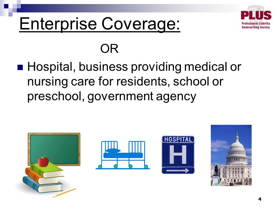 4 OR Hospital, business providing medical or nursing care for residents, school or preschool, government agency Enterprise Coverage: