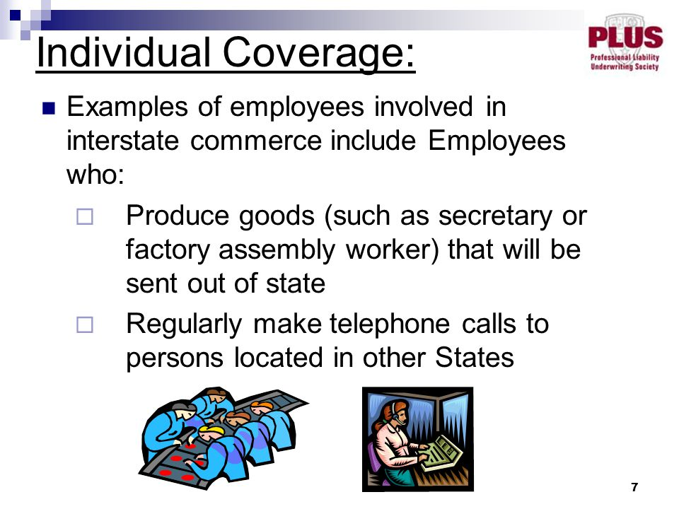 7 Examples of employees involved in interstate commerce include Employees who:  Produce goods (such as secretary or factory assembly worker) that will be sent out of state  Regularly make telephone calls to persons located in other States Individual Coverage:
