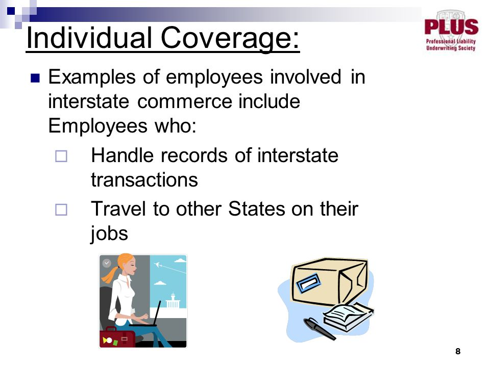 8 Examples of employees involved in interstate commerce include Employees who:  Handle records of interstate transactions  Travel to other States on their jobs Individual Coverage: