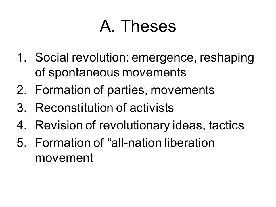 A. Theses 1.Social revolution: emergence, reshaping of spontaneous movements 2.Formation of parties, movements 3.Reconstitution of activists 4.Revisio