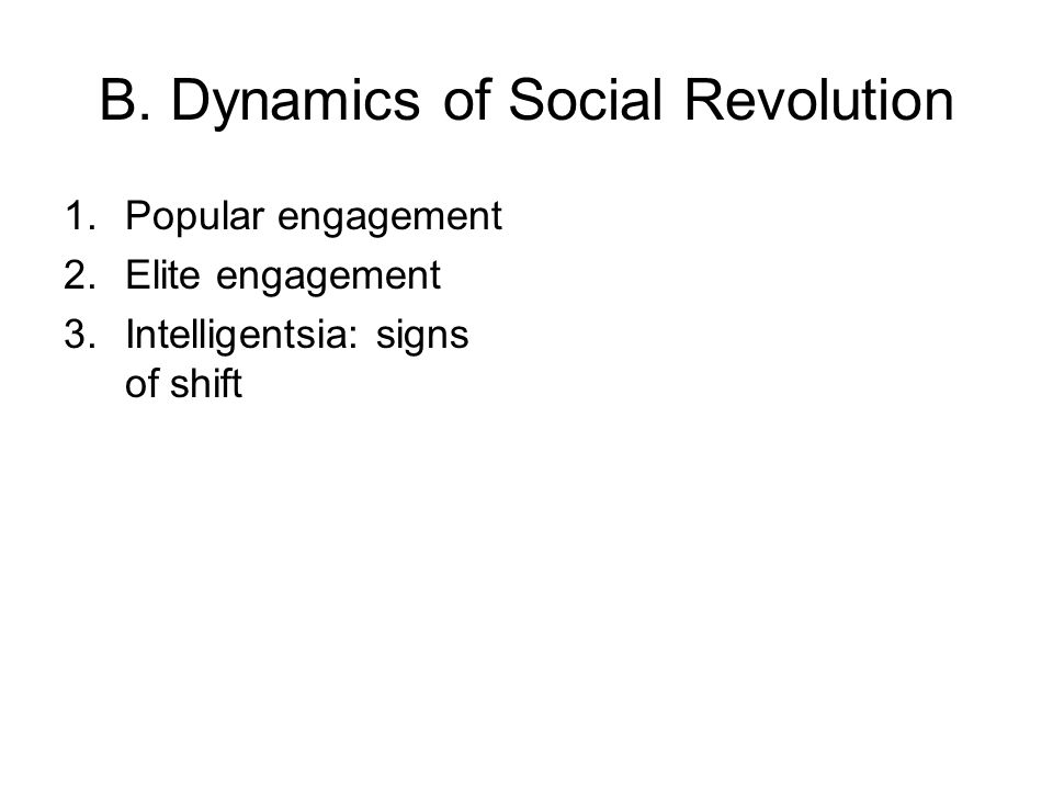 B. Dynamics of Social Revolution 1.Popular engagement 2.Elite engagement 3.Intelligentsia: signs of shift