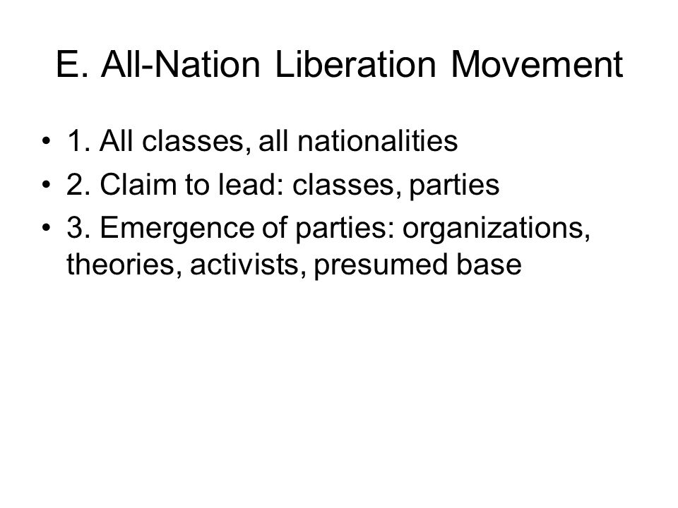 E. All-Nation Liberation Movement 1. All classes, all nationalities 2. Claim to lead: classes, parties 3. Emergence of parties: organizations, theorie