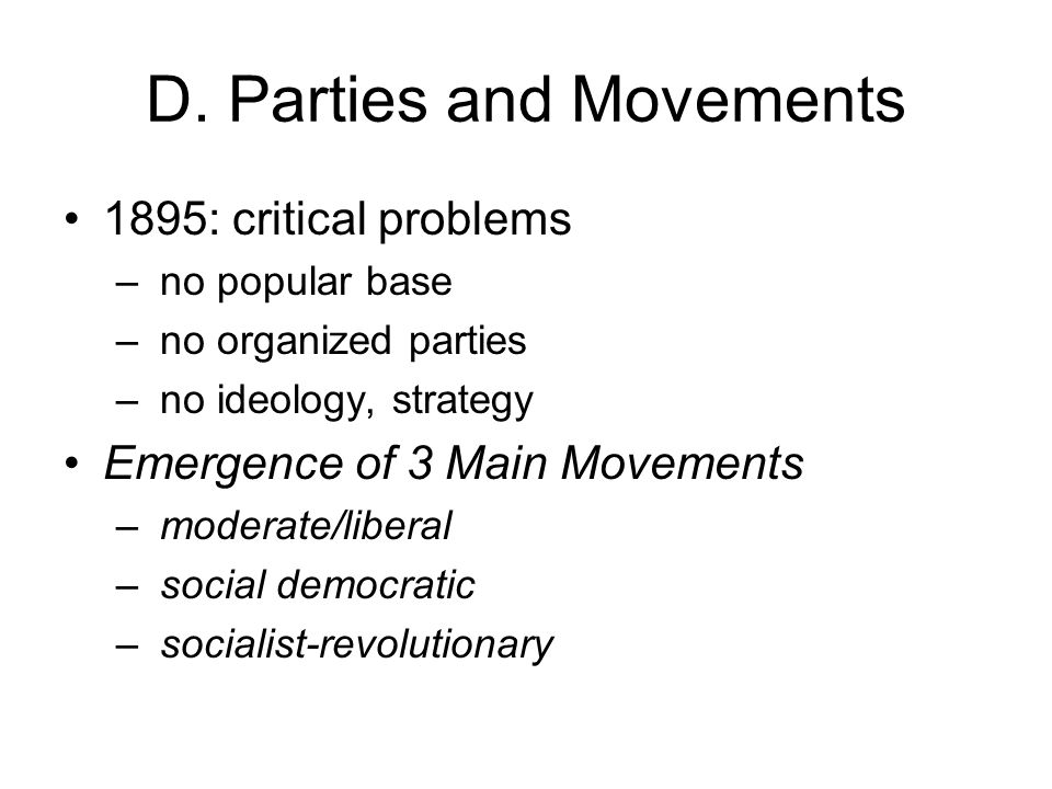 D. Parties and Movements 1895: critical problems – no popular base – no organized parties – no ideology, strategy Emergence of 3 Main Movements – mode