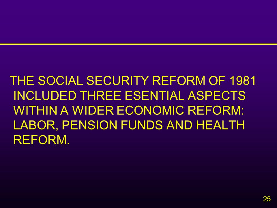 25 THE SOCIAL SECURITY REFORM OF 1981 INCLUDED THREE ESENTIAL ASPECTS WITHIN A WIDER ECONOMIC REFORM: LABOR, PENSION FUNDS AND HEALTH REFORM.