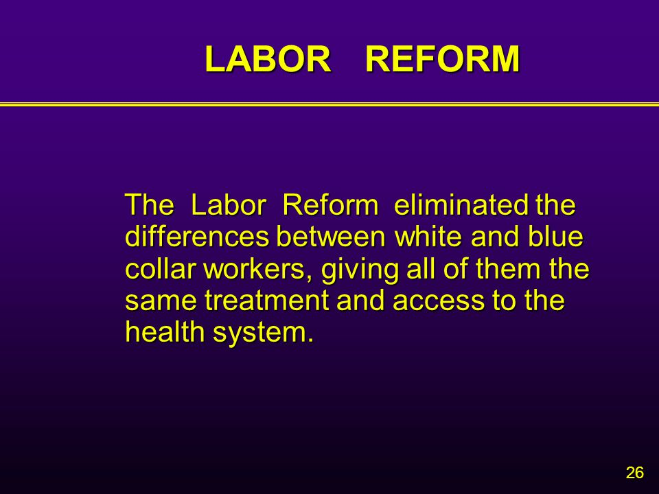 26 LABOR REFORM The Labor Reform eliminated the differences between white and blue collar workers, giving all of them the same treatment and access to the health system.