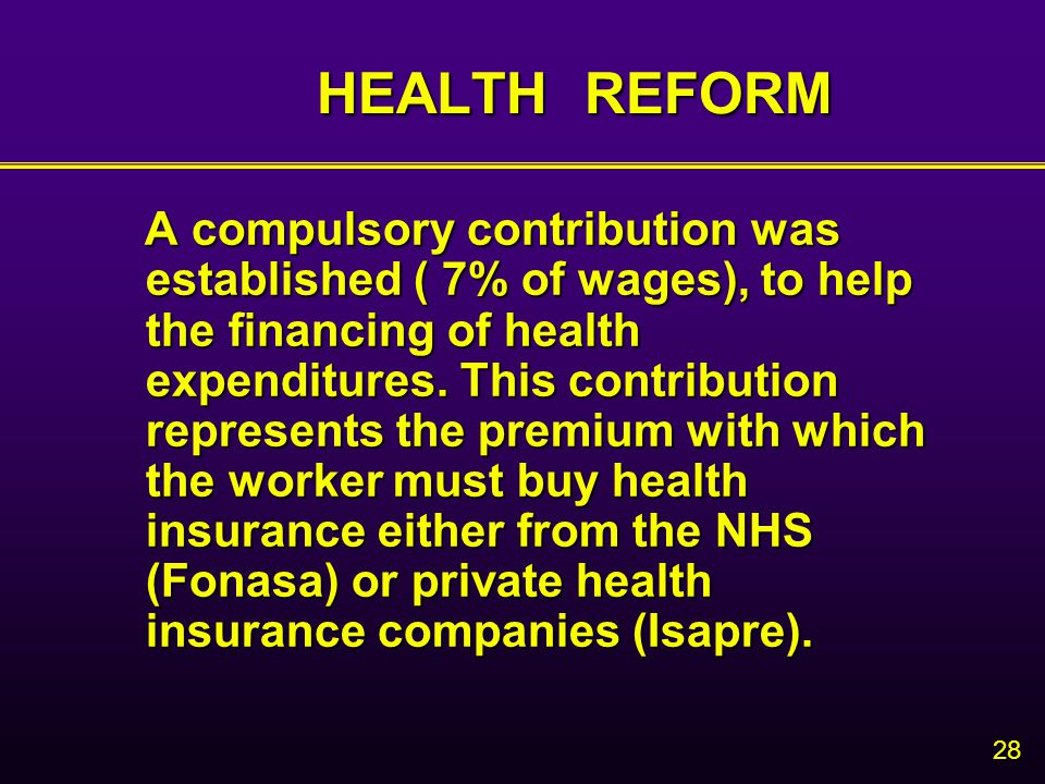 28 HEALTH REFORM A compulsory contribution was established ( 7% of wages), to help the financing of health expenditures.