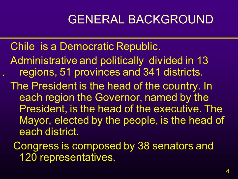 4 GENERAL BACKGROUND Chile is a Democratic Republic.