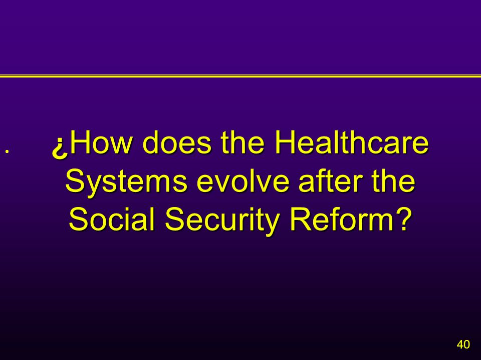40 ¿ How does the Healthcare Systems evolve after the Social Security Reform? 