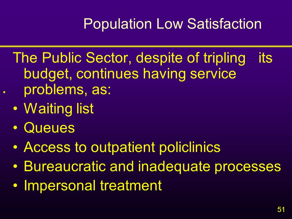 51 Population Low Satisfaction The Public Sector, despite of tripling its budget, continues having service problems, as: Waiting list Queues Access to outpatient policlinics Bureaucratic and inadequate processes Impersonal treatment 