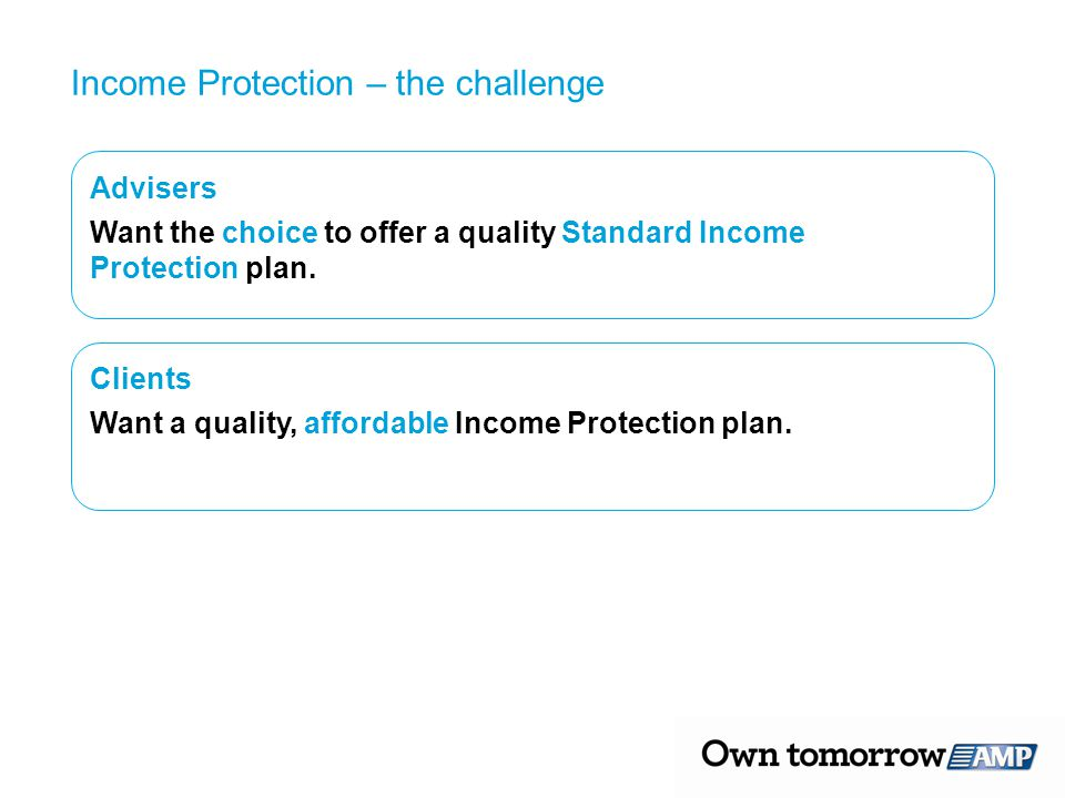 Advisers Want the choice to offer a quality Standard Income Protection plan. Clients Want a quality, affordable Income Protection plan. Income Protect
