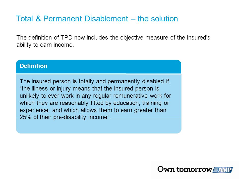 Total & Permanent Disablement – the solution The definition of TPD now includes the objective measure of the insured's ability to earn income. Definit