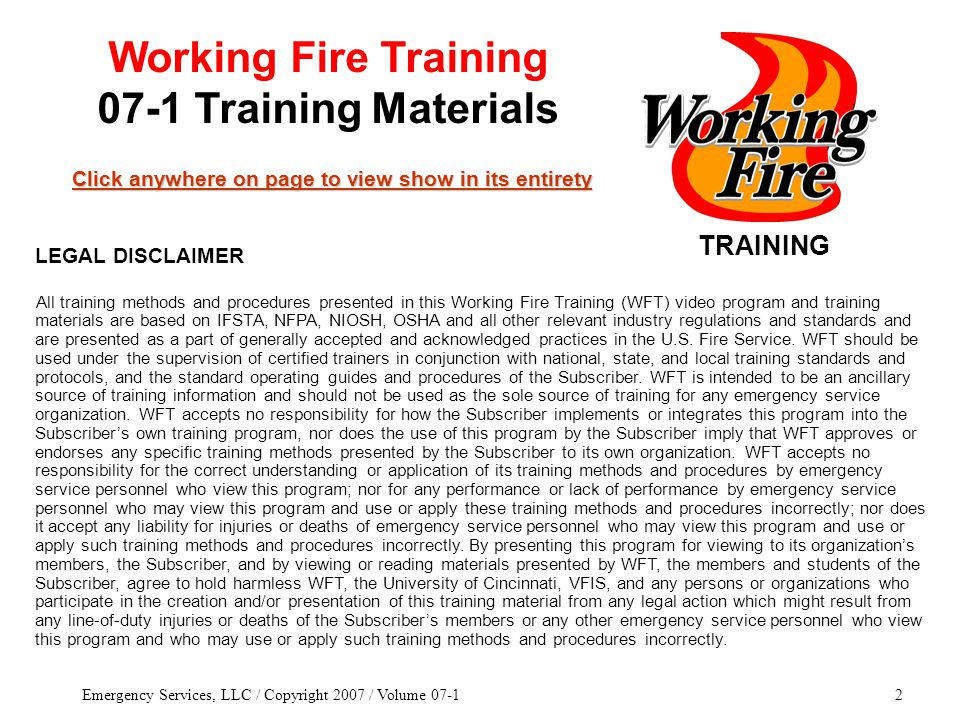 Emergency Services, LLC / Copyright 2007 / Volume 07-12 TRAINING Click anywhere on page to view show in its entirety Click anywhere on page to view show in its entirety Working Fire Training 07-1 Training Materials All training methods and procedures presented in this Working Fire Training (WFT) video program and training materials are based on IFSTA, NFPA, NIOSH, OSHA and all other relevant industry regulations and standards and are presented as a part of generally accepted and acknowledged practices in the U.S.