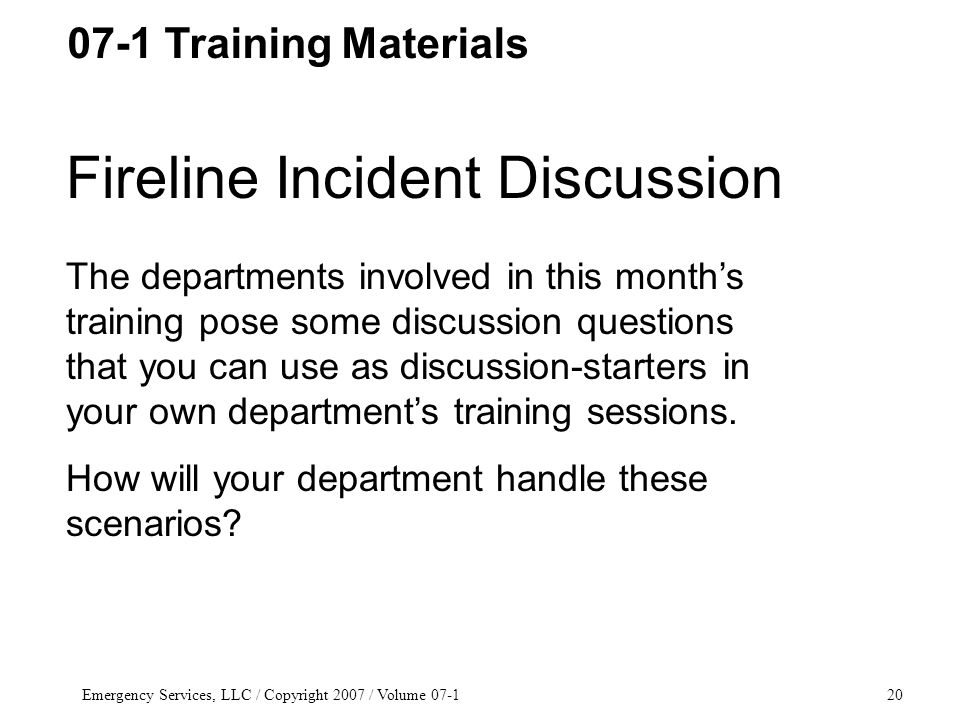 Emergency Services, LLC / Copyright 2007 / Volume 07-120 Fireline Incident Discussion The departments involved in this month's training pose some discussion questions that you can use as discussion-starters in your own department's training sessions.