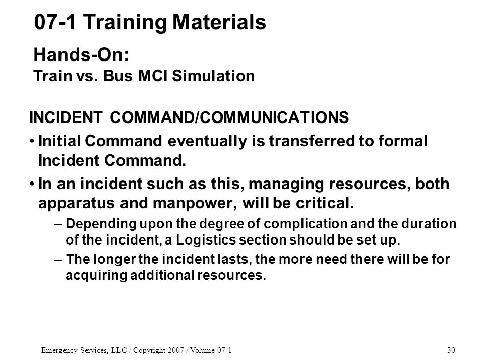 Emergency Services, LLC / Copyright 2007 / Volume 07-130 INCIDENT COMMAND/COMMUNICATIONS Initial Command eventually is transferred to formal Incident Command.