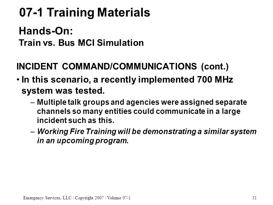 Emergency Services, LLC / Copyright 2007 / Volume 07-131 INCIDENT COMMAND/COMMUNICATIONS (cont.) In this scenario, a recently implemented 700 MHz system was tested.