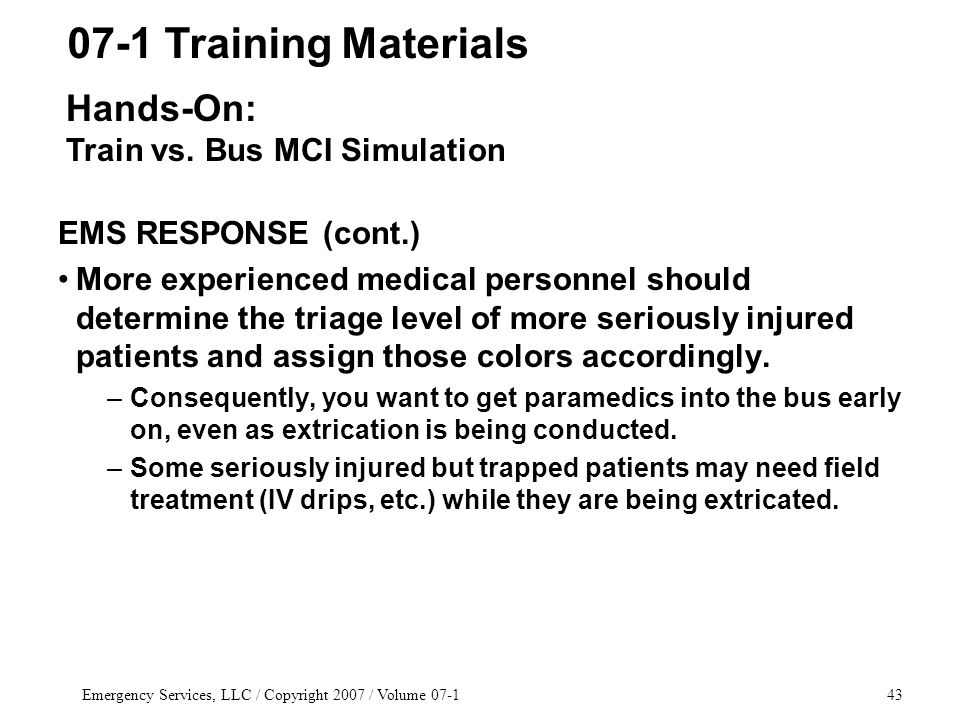 Emergency Services, LLC / Copyright 2007 / Volume 07-143 EMS RESPONSE (cont.) More experienced medical personnel should determine the triage level of more seriously injured patients and assign those colors accordingly.