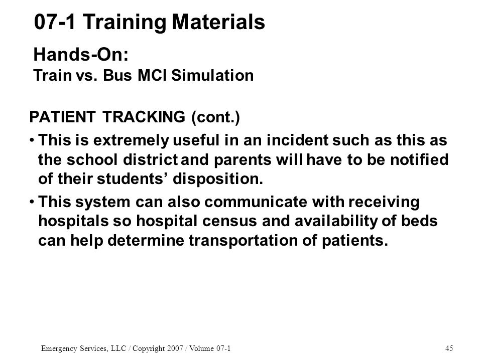 Emergency Services, LLC / Copyright 2007 / Volume 07-145 PATIENT TRACKING (cont.) This is extremely useful in an incident such as this as the school district and parents will have to be notified of their students' disposition.