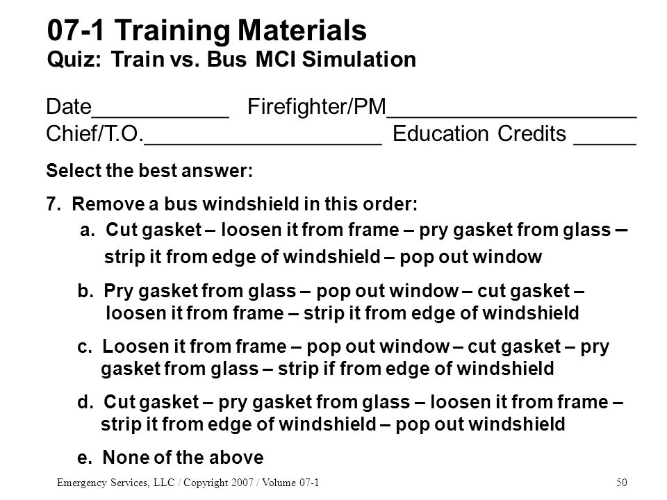 Emergency Services, LLC / Copyright 2007 / Volume 07-150 Date___________ Firefighter/PM____________________ Chief/T.O.___________________ Education Credits _____ Select the best answer: 7.
