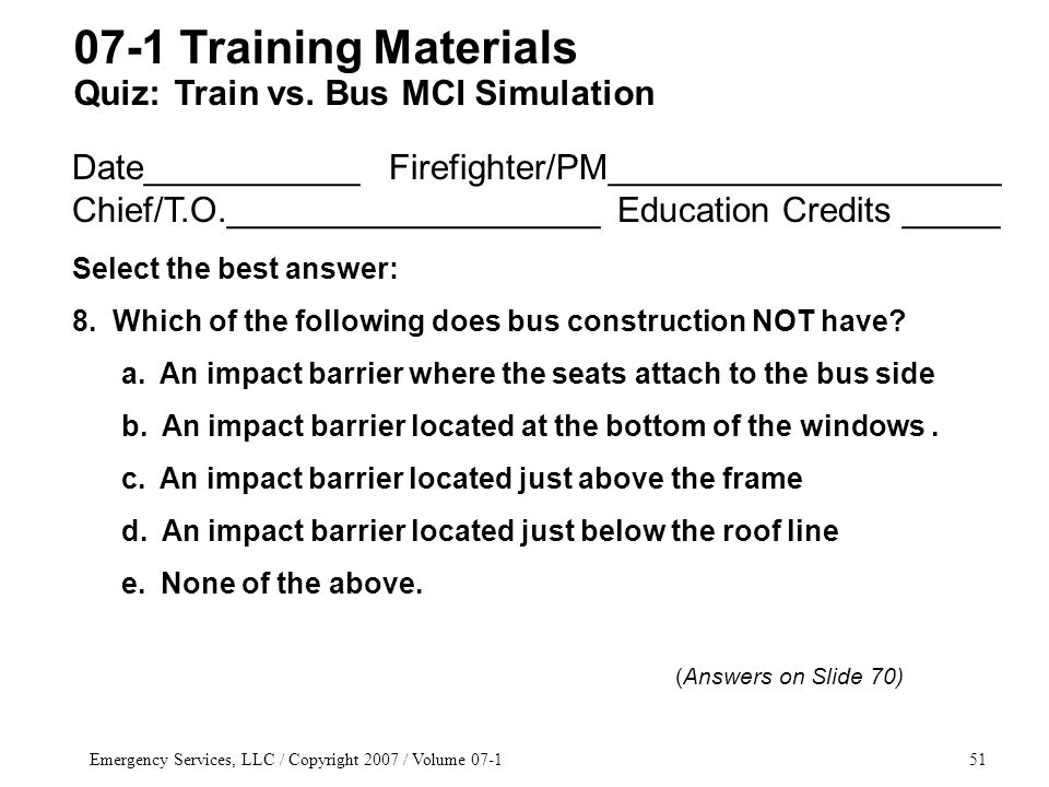 Emergency Services, LLC / Copyright 2007 / Volume 07-151 Date___________ Firefighter/PM____________________ Chief/T.O.___________________ Education Credits _____ Select the best answer: 8.
