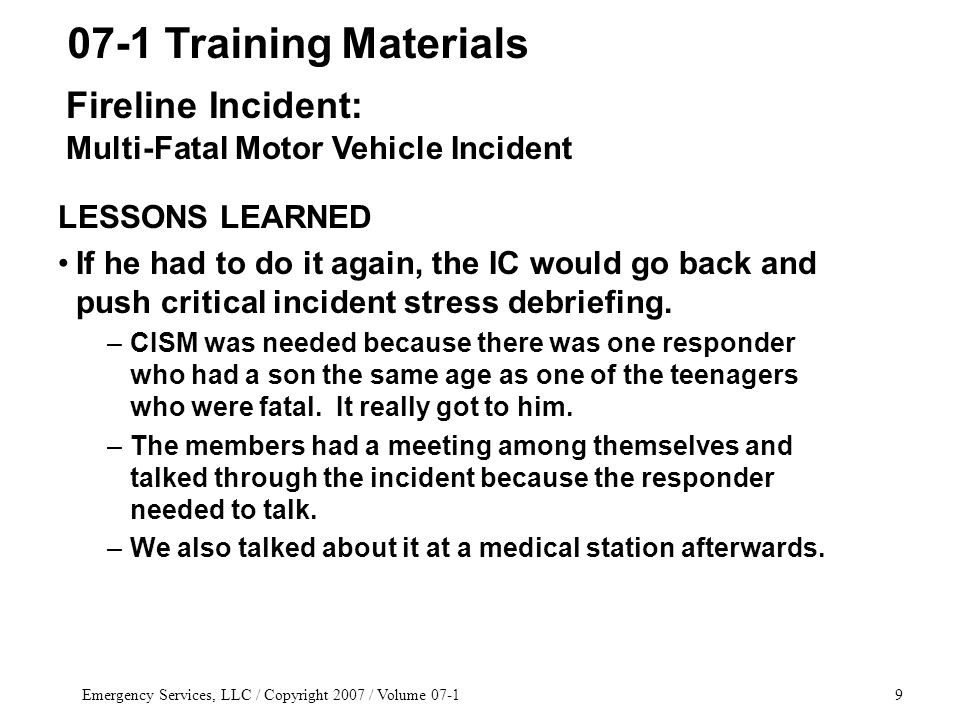 Emergency Services, LLC / Copyright 2007 / Volume 07-19 LESSONS LEARNED If he had to do it again, the IC would go back and push critical incident stress debriefing.