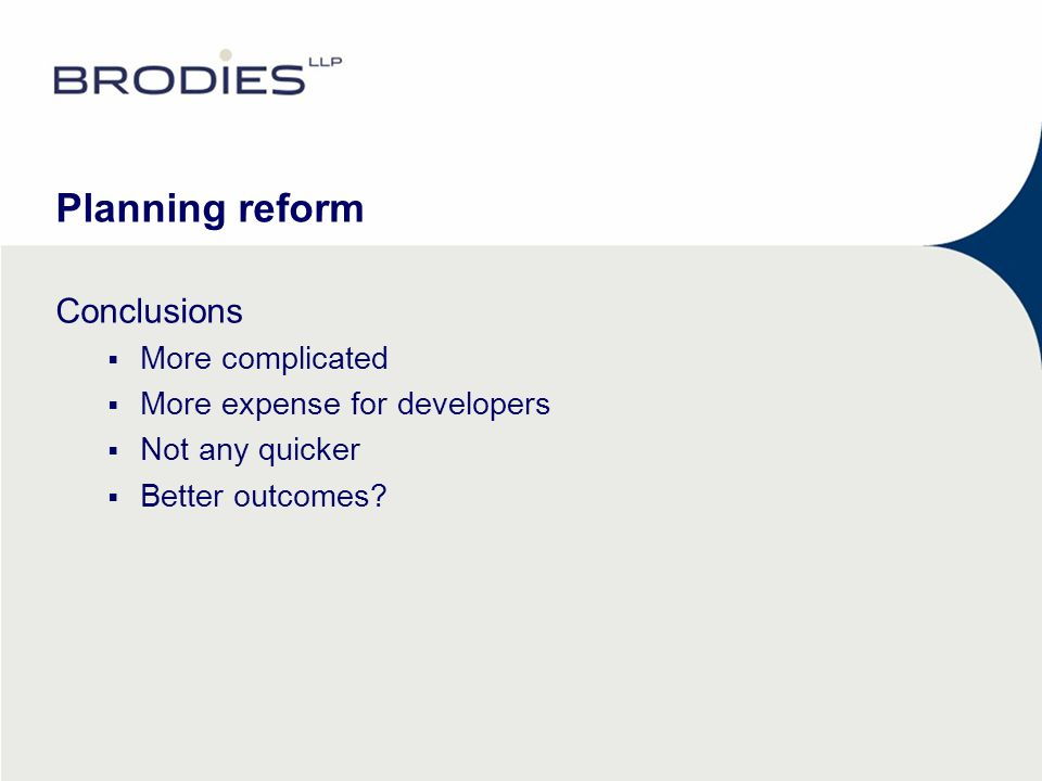 Planning reform Conclusions  More complicated  More expense for developers  Not any quicker  Better outcomes