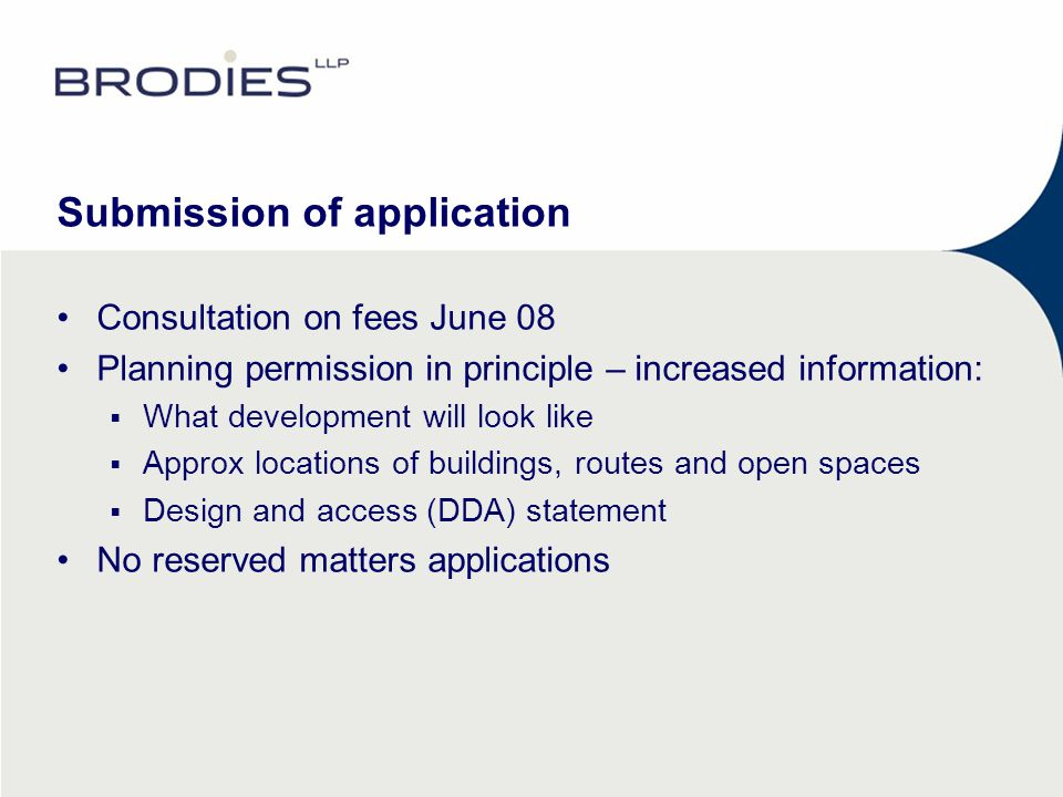 Submission of application Consultation on fees June 08 Planning permission in principle – increased information:  What development will look like  Approx locations of buildings, routes and open spaces  Design and access (DDA) statement No reserved matters applications