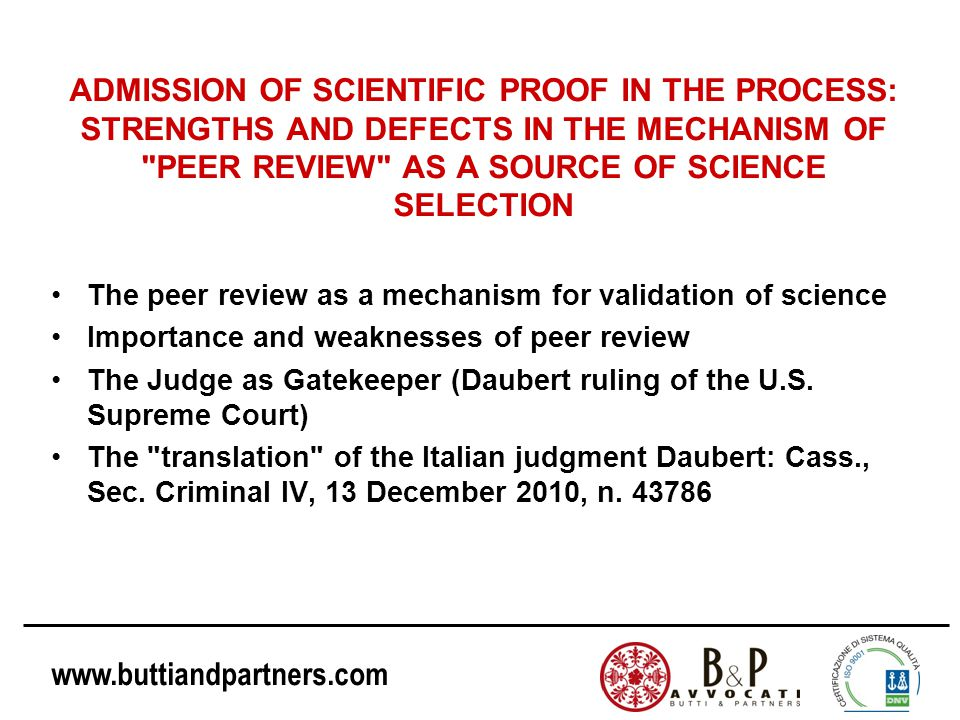 www.buttiandpartners.com ADMISSION OF SCIENTIFIC PROOF IN THE PROCESS: STRENGTHS AND DEFECTS IN THE MECHANISM OF PEER REVIEW AS A SOURCE OF SCIENCE SELECTION The peer review as a mechanism for validation of science Importance and weaknesses of peer review The Judge as Gatekeeper (Daubert ruling of the U.S.