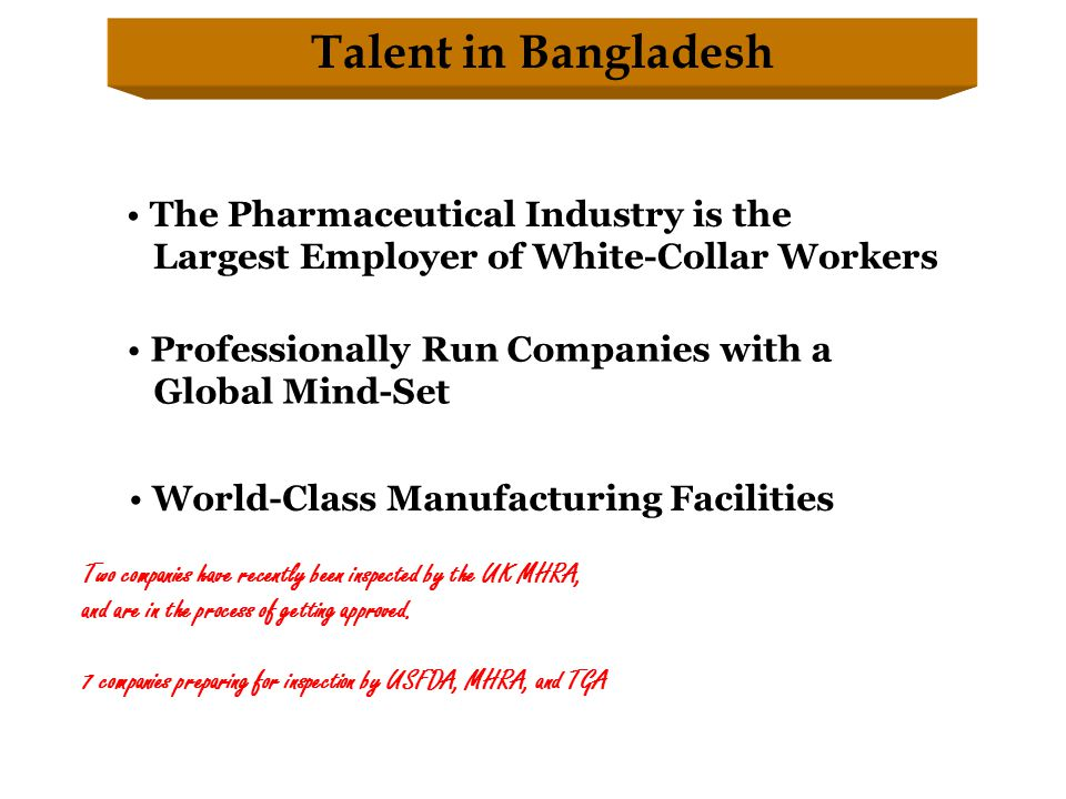 Talent in Bangladesh The Pharmaceutical Industry is the Largest Employer of White-Collar Workers Professionally Run Companies with a Global Mind-Set World-Class Manufacturing Facilities Two companies have recently been inspected by the UK MHRA, and are in the process of getting approved.