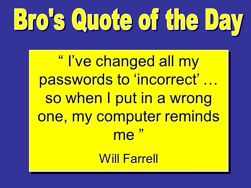 I've changed all my passwords to 'incorrect' … so when I put in a wrong one, my computer reminds me Will Farrell I've changed all my passwords to 'incorrect' … so when I put in a wrong one, my computer reminds me Will Farrell
