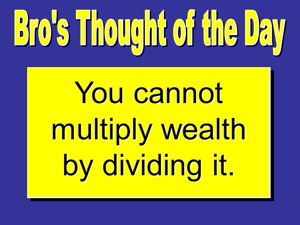 You cannot multiply wealth by dividing it.