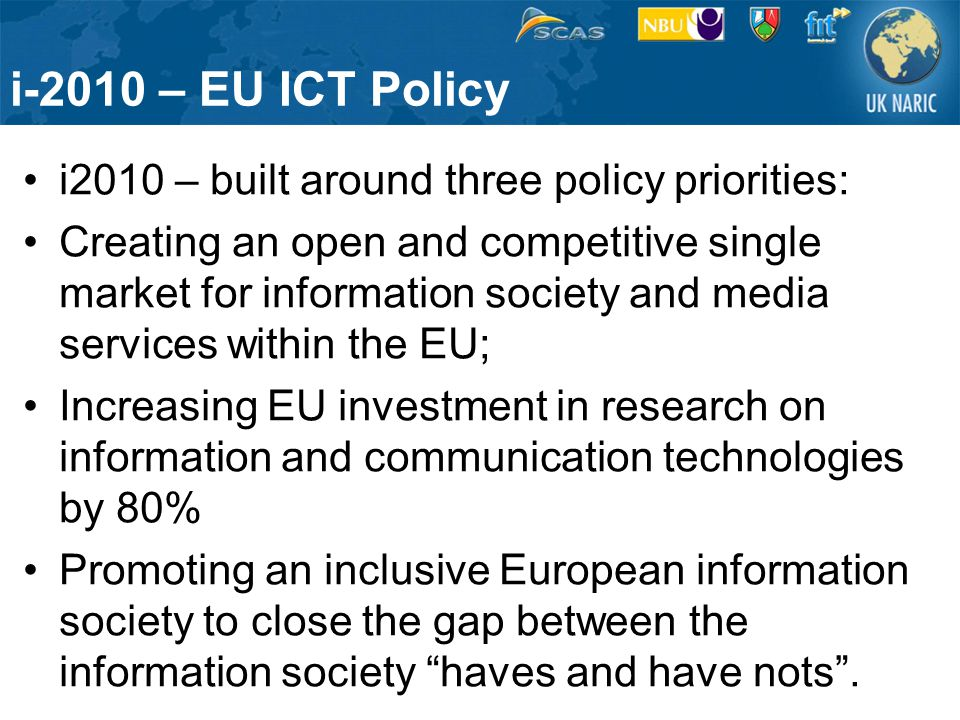 i-2010 – EU ICT Policy i2010 – built around three policy priorities: Creating an open and competitive single market for information society and media services within the EU; Increasing EU investment in research on information and communication technologies by 80% Promoting an inclusive European information society to close the gap between the information society haves and have nots .