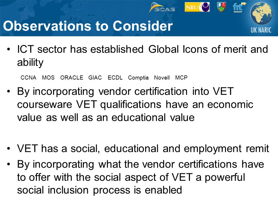 ICT sector has established Global Icons of merit and ability CCNA MOS ORACLE GIAC ECDL Comptia Novell MCP By incorporating vendor certification into VET courseware VET qualifications have an economic value as well as an educational value VET has a social, educational and employment remit By incorporating what the vendor certifications have to offer with the social aspect of VET a powerful social inclusion process is enabled Observations to Consider
