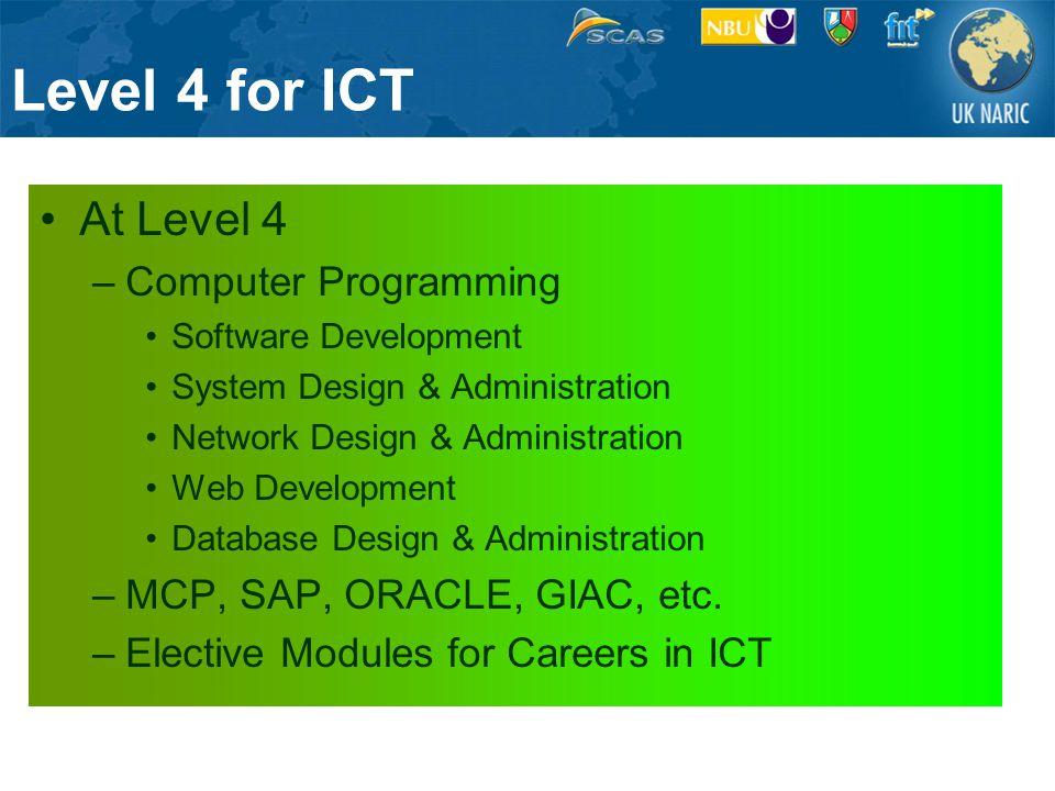 Level 4 for ICT At Level 4 –Computer Programming Software Development System Design & Administration Network Design & Administration Web Development Database Design & Administration –MCP, SAP, ORACLE, GIAC, etc.