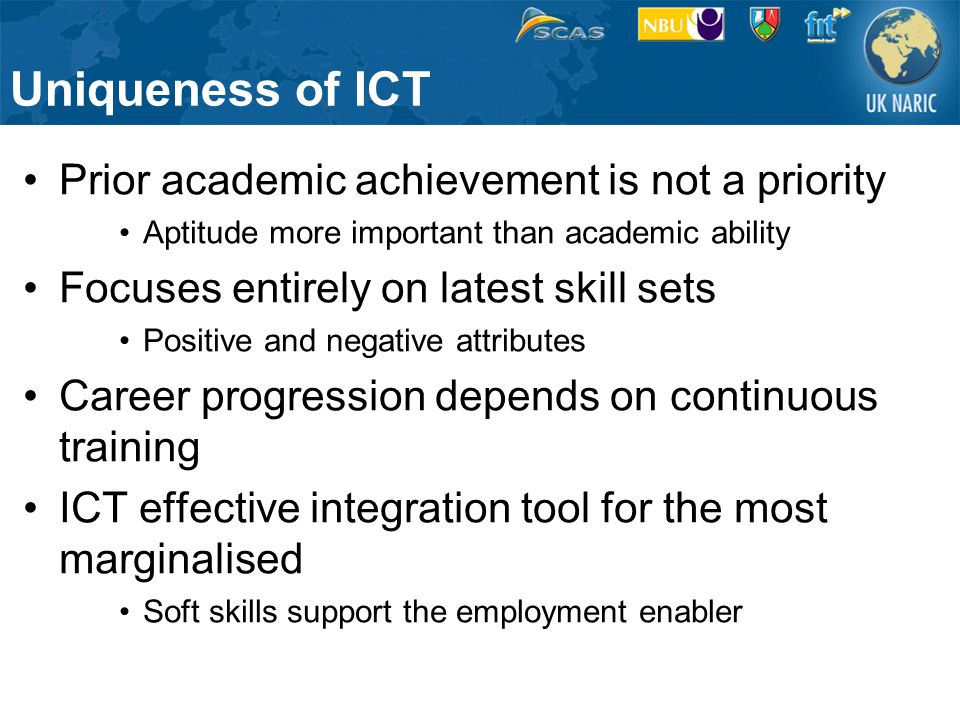 Uniqueness of ICT Prior academic achievement is not a priority Aptitude more important than academic ability Focuses entirely on latest skill sets Positive and negative attributes Career progression depends on continuous training ICT effective integration tool for the most marginalised Soft skills support the employment enabler