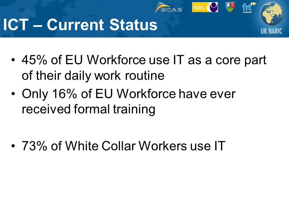 ICT – Current Status 45% of EU Workforce use IT as a core part of their daily work routine Only 16% of EU Workforce have ever received formal training 73% of White Collar Workers use IT