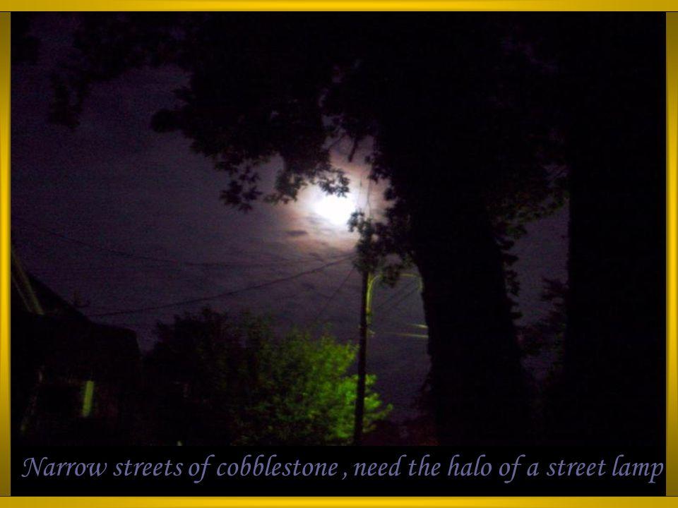 Narrow streets of cobblestone,need the halo of a street lamp