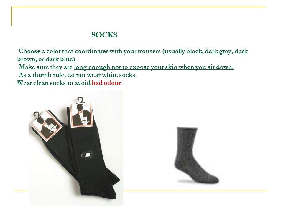 SOCKS Choose a color that coordinates with your trousers (usually black, dark gray, dark brown, or dark blue) Make sure they are long enough not to expose your skin when you sit down.
