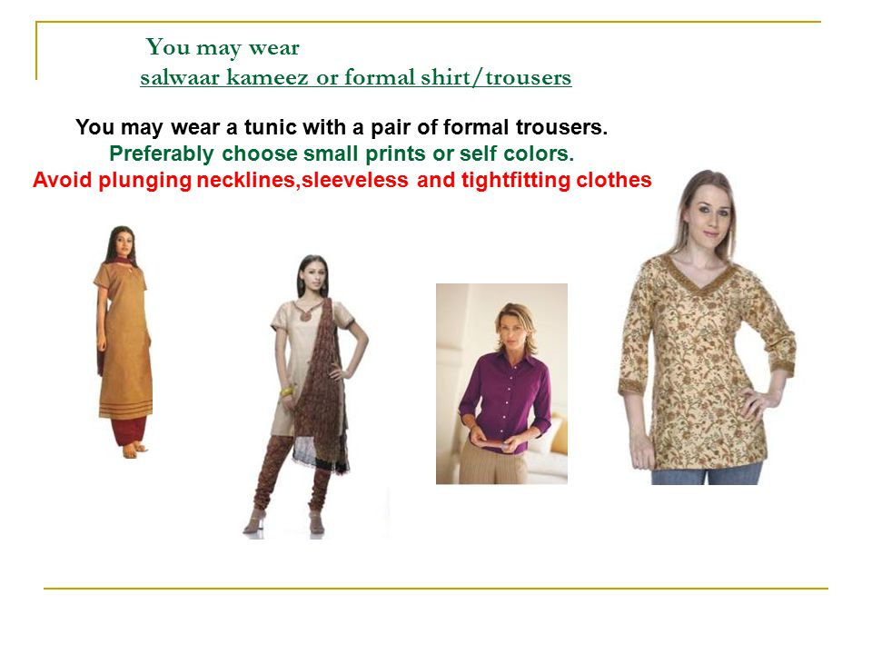 You may wear salwaar kameez or formal shirt/trousers You may wear a tunic with a pair of formal trousers.