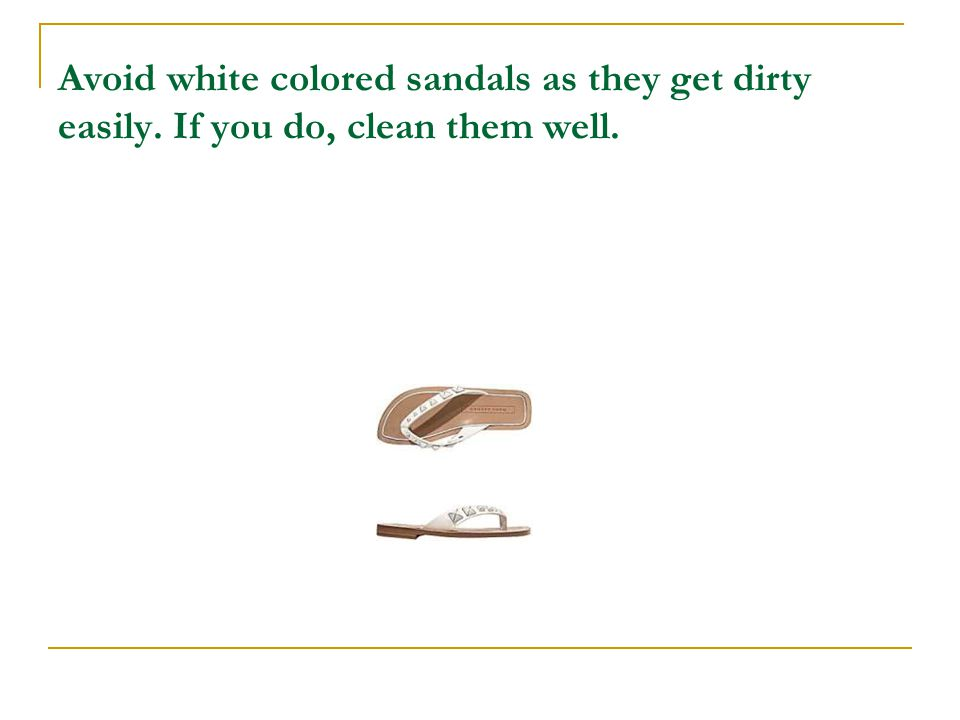 Avoid white colored sandals as they get dirty easily. If you do, clean them well.