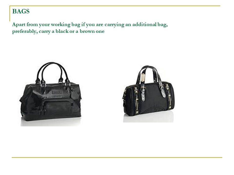 BAGS Apart from your working bag if you are carrying an additional bag, preferably, carry a black or a brown one