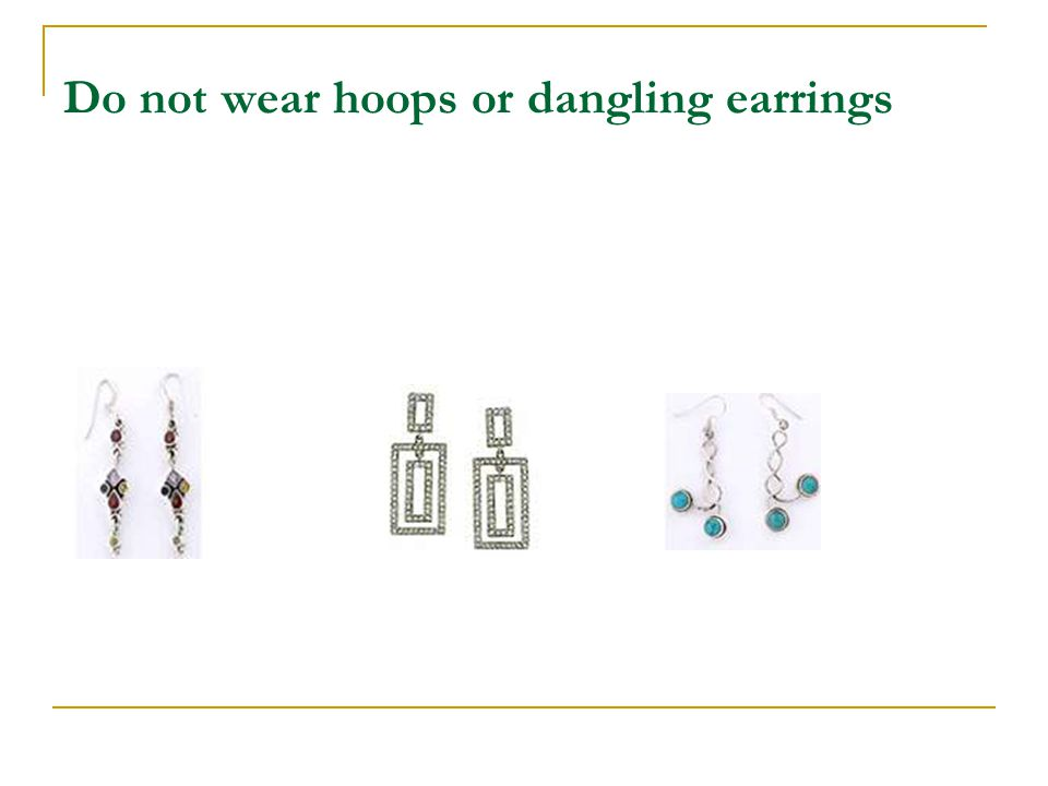 Do not wear hoops or dangling earrings