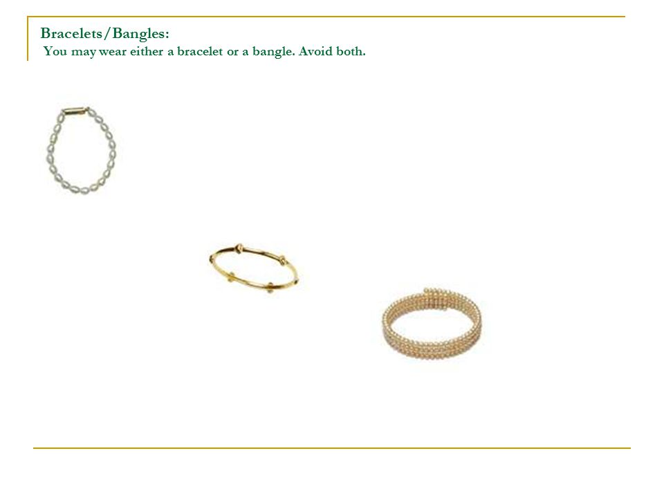 Bracelets/Bangles: You may wear either a bracelet or a bangle. Avoid both.